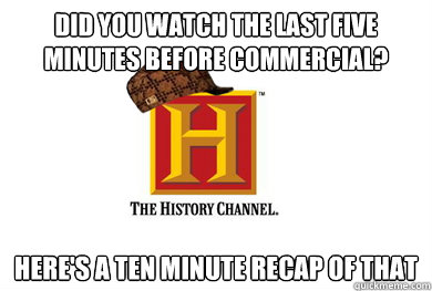 did you watch the last five minutes before commercial here - Scumbag History Channel