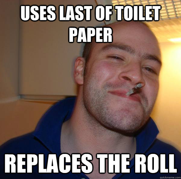 uses last of toilet paper replaces the roll - Good Guy Greg