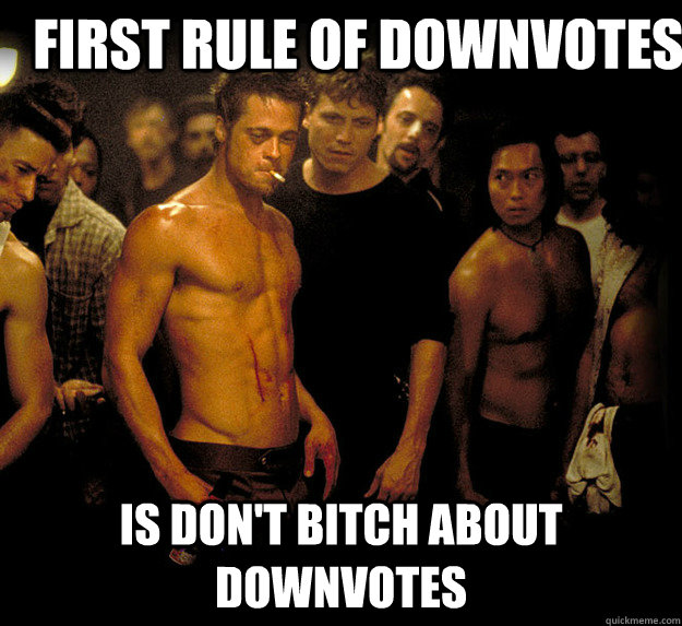 first rule of downvotes is dont bitch about downvotes - fight club