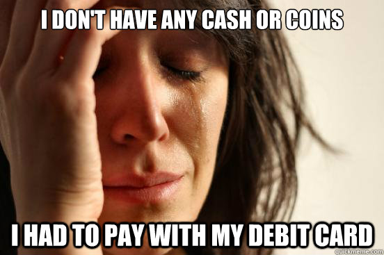 i dont have any cash or coins i had to pay with my debit ca - First World Problems