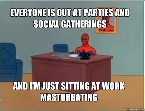 everyone is out at parties and social gatherings and im jus - Spiderman