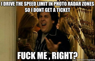 i drive the speed limit in photo radar zones so i dont get  - Fuck Me Right