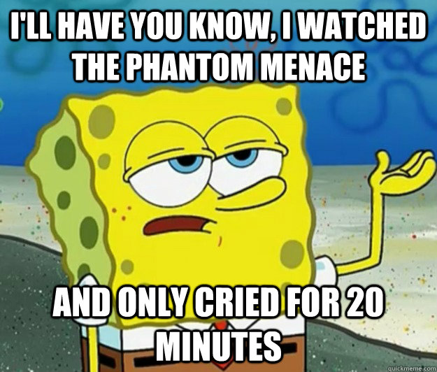 ill have you know i watched the phantom menace and only cr - Tough Spongebob