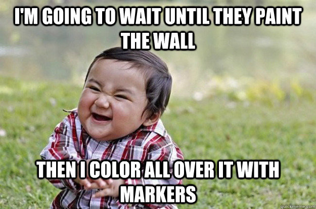 im going to wait until they paint the wall then i color all - Evil Toddler