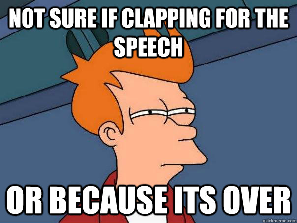 not sure if clapping for the speech or because its over - Futurama Fry