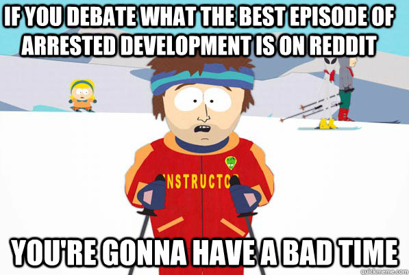 if you debate what the best episode of arrested development  - YOURE GONNA HAVE A BAD TIME