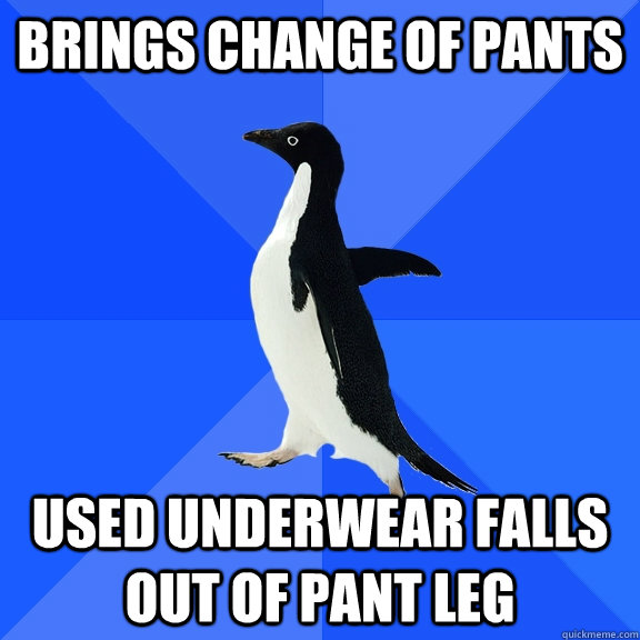 brings change of pants used underwear falls out of pant leg - Socially Awkward Penguin