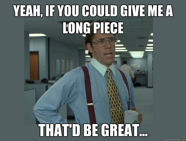 yeah if you could give me a long piece thatd be great c - Office Space Lumbergh