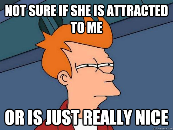 not sure if she is attracted to me or is just really nice - Futurama Fry