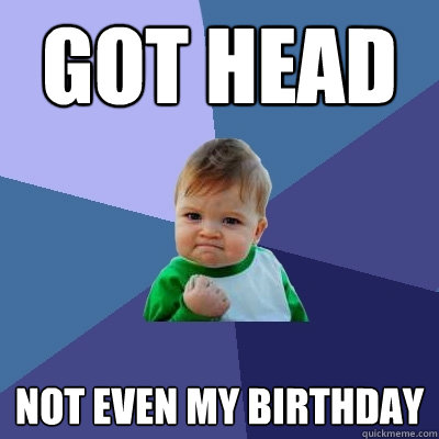 got head not even my birthday - Success Kid