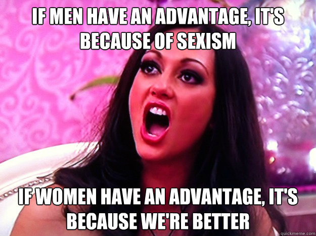 if men have an advantage its because of sexism if women ha - Feminist Nazi