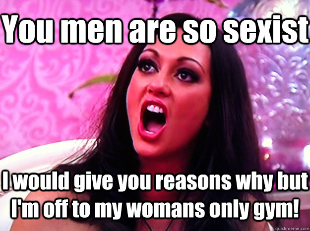 you men are so sexist i would give you reasons why but im o - Feminist Nazi