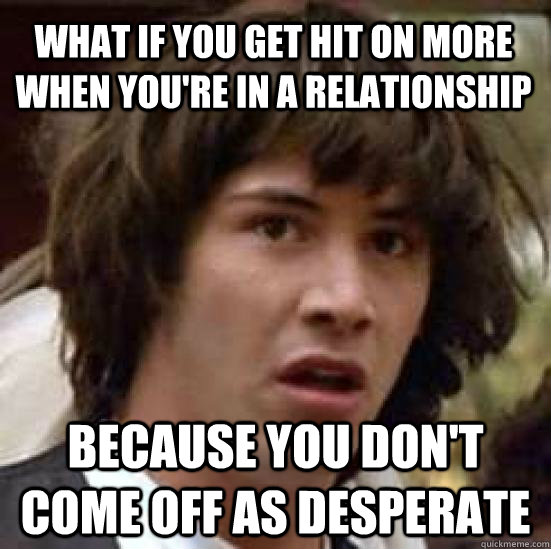 what if you get hit on more when youre in a relationship be - conspiracy keanu