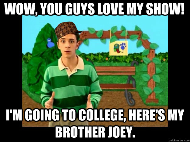 wow you guys love my show im going to college heres my  - Scumbag Steve Blues Clues