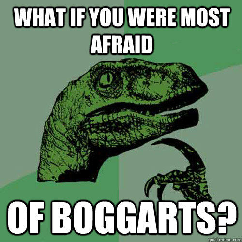 what if you were most afraid of boggarts - Philosoraptor