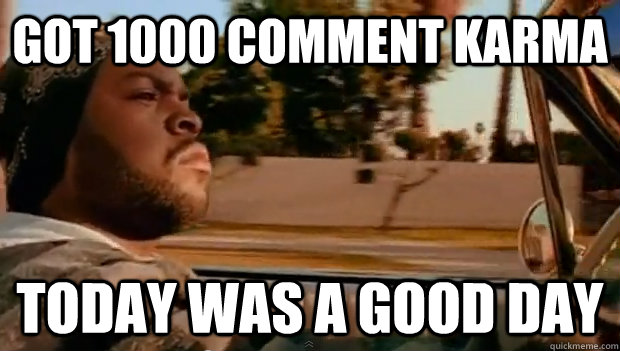 got 1000 comment karma today was a good day - Today was a good day