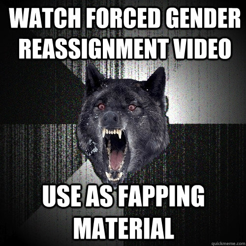 watch forced gender reassignment video use as fapping materi - Insanity Wolf