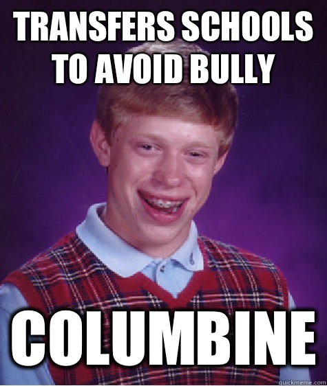 Transfers schools to avoid bully columbine bad luck brian Things that give you bad luck