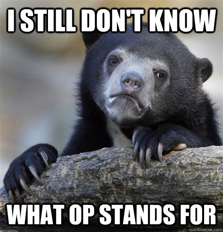 i still dont know what op stands for - Confession Bear
