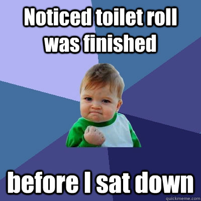 noticed toilet roll was finished before i sat down - Success Kid