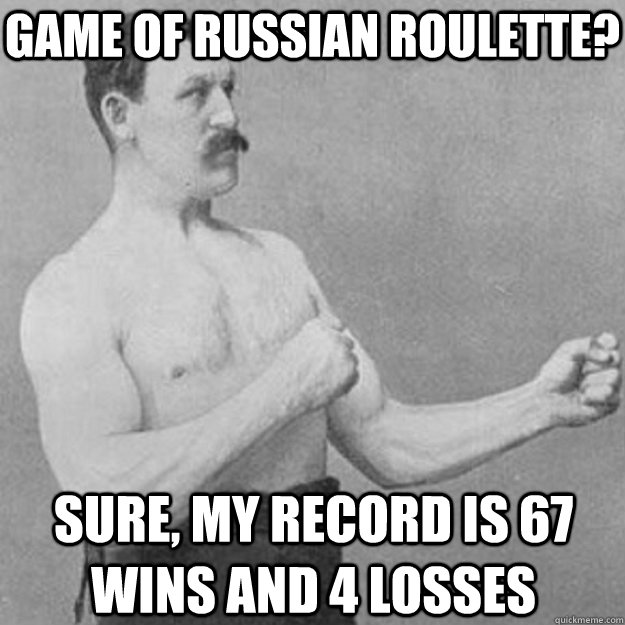game of russian roulette sure my record is 67 wins and 4 l - overly manly man