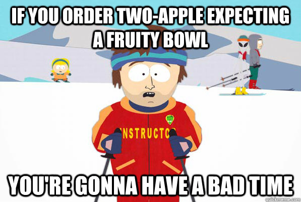 if you order twoapple expecting a fruity bowl youre gonna  - Super Cool Ski Instructor Dry