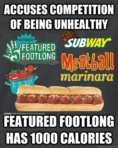 accuses competition of being unhealthy featured footlong has - Scumbag Subway