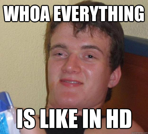 whoa everything is like in hd - 10 Guy