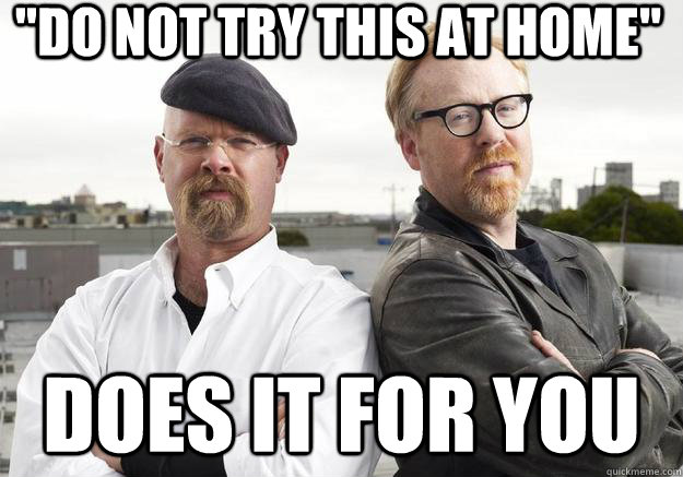 do not try this at home does it for you - MythBusters