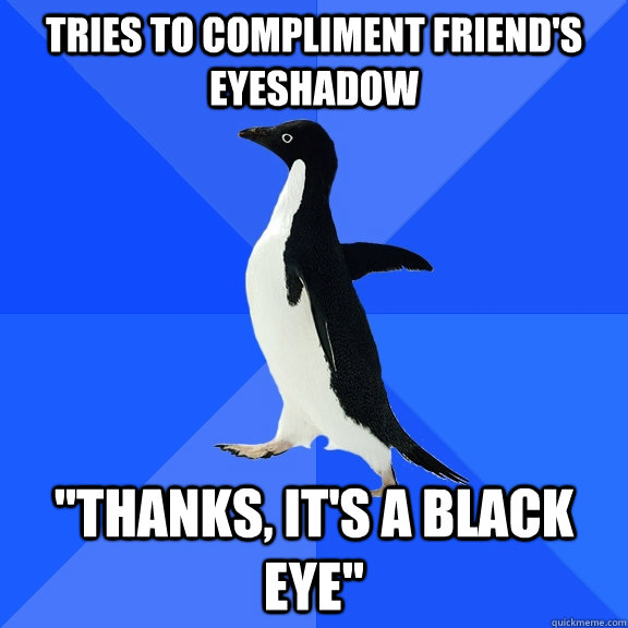 tries to compliment friends eyeshadow thanks its a black - Socially Awkward Penguin
