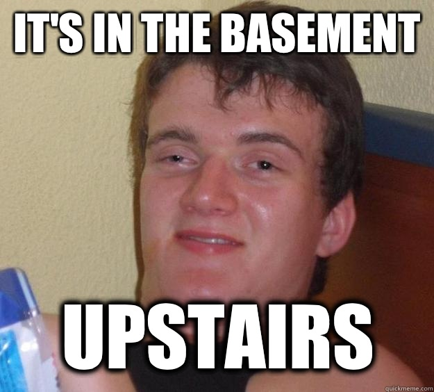 Its in the basement Upstairs - 10 Guy
