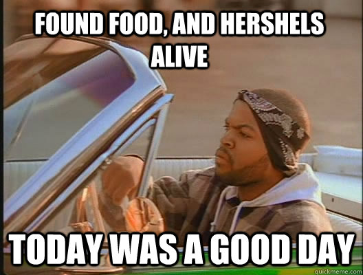 found food and hershels alive today was a good day - today was a good day