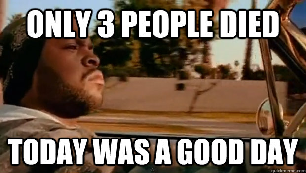 only 3 people died today was a good day - Today was a good day