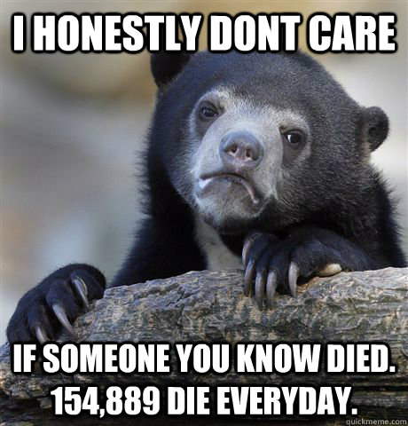 i honestly dont care if someone you know died 154889 die e - Confession Bear