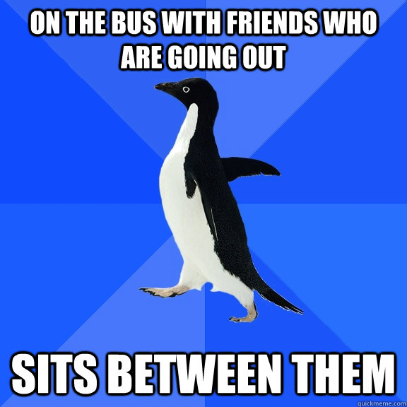 on the bus with friends who are going out sits between them - Socially Awkward Penguin