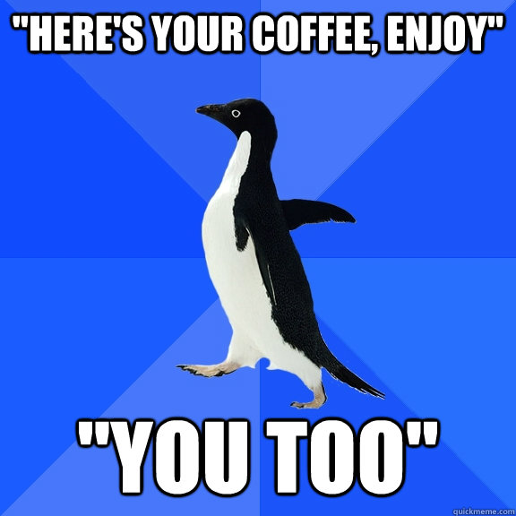 heres your coffee enjoy you too - Socially Awkward Penguin