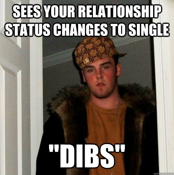 sees your relationship status changes to single dibs - Scumbag Steve