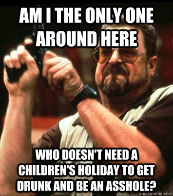 am i the only one around here who doesnt need a childrens - Angry walter