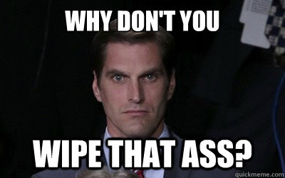 why dont you wipe that ass - Menacing Josh Romney