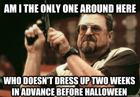 am i the only one around here who doesnt dress up two weeks - Am I the only one