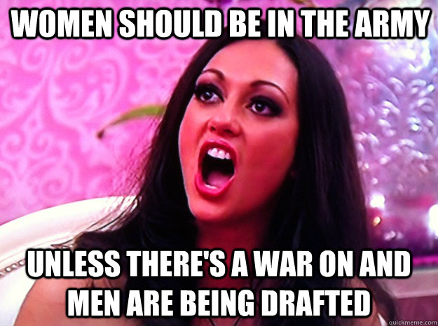 women should be in the army unless theres a war on and men  - Feminist Nazi