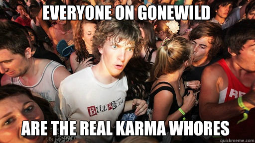 everyone on gonewild are the real karma whores - Sudden Clarity Clarence