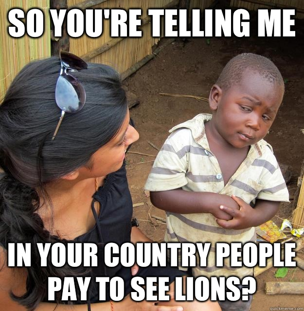 So youre telling me In your country people pay to see lions - Skeptical Third World Child