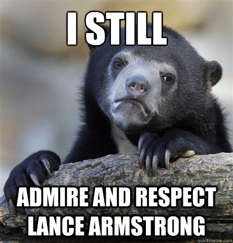 i still admire and respect lance armstrong - Confession Bear