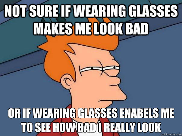 not sure if wearing glasses makes me look bad or if wearing  - Futurama Fry