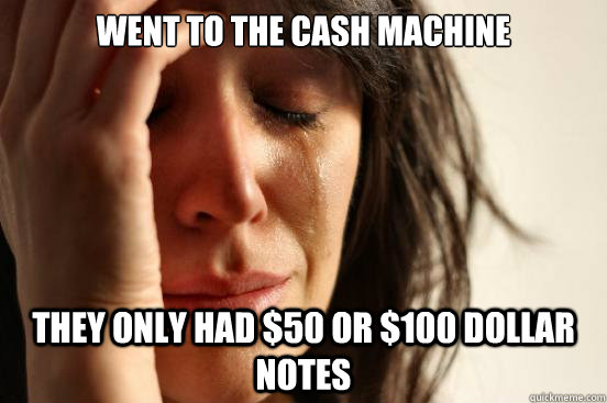 went to the cash machine they only had 50 or 100 dollar no - First World Problems