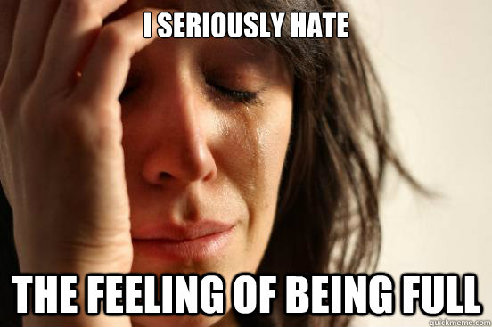 i seriously hate the feeling of being full - First World Problems