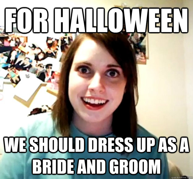 for halloween we should dress up as a bride and groom - Overly Attached Girlfriend