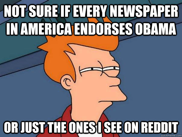 not sure if every newspaper in america endorses obama or jus - Futurama Fry