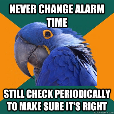 never change alarm time still check periodically to make sur - Paranoid Parrot
